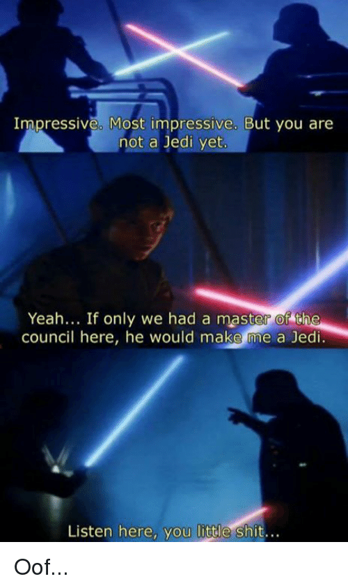 Most Impressive: Impressive. Most impressive. But you are  not a Jedi yet  Yeah... If only we had a master of the  council here, he would make me a Jedi  Listen here, you little shit.. Oof...