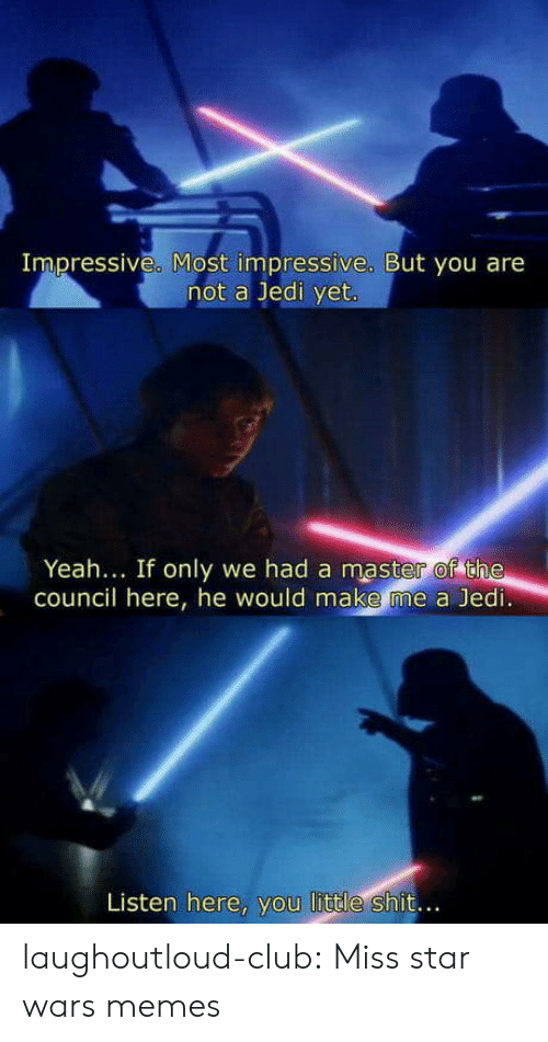 Club, Jedi, and Memes: Impressive. Most impressive. But you are  not a Jedi yet  Yeah... If only we had a master of the  council here, he would make me a Jedi  Listen here, you little shit.. laughoutloud-club:  Miss star wars memes