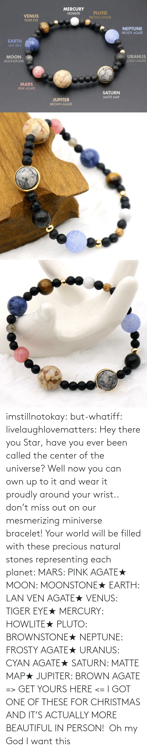 Center: imstillnotokay:  but-whatiff: livelaughlovematters:  Hey there you Star, have you ever been called the center of the universe? Well now you can own up to it and wear it proudly around your wrist.. don't miss out on our mesmerizing miniverse bracelet! Your world will be filled with these precious natural stones representing each planet:  MARS: PINK AGATE★ MOON: MOONSTONE★ EARTH: LAN VEN AGATE★ VENUS: TIGER EYE★ MERCURY: HOWLITE★ PLUTO: BROWNSTONE★ NEPTUNE: FROSTY AGATE★ URANUS: CYAN AGATE★ SATURN: MATTE MAP★ JUPITER: BROWN AGATE => GET YOURS HERE <=  I GOT ONE OF THESE FOR CHRISTMAS AND IT'S ACTUALLY MORE BEAUTIFUL IN PERSON!     Oh my God I want this
