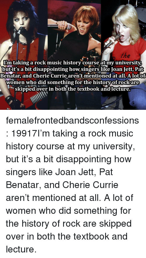 Music, Target, and Tumblr: I'mtaking a rock music historv course atmv universitv  butit's a bit disappointing how singers like Joan Jett, Pat  Benatar, and Cherie Currie aren't mentioned at all. A lotof  women who did something for the historvof rockare  skipped over in boththe textbook andlecture. femalefrontedbandsconfessions:    19917I'm taking a rock music history course at my university, but it's a bit disappointing how singers like Joan Jett, Pat Benatar, and Cherie Currie aren't mentioned at all. A lot of women who did something for the history of rock are skipped over in both the textbook and lecture.