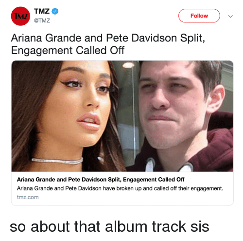 pete davidson: IMZ  Follovw  @TMZ  Ariana Grande and Pete Davidson Split,  Engagement Called Off  Ariana Grande and Pete Davidson Split, Engagement Called Off  Ariana Grande and Pete Davidson have broken up and called off their engagement.  tmz.com so about that album track sis
