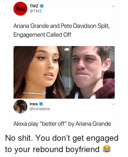 "davidson: IMZ  TMZ  @TMZ  Ariana Grande and Pete Davidson Split,  Engagement Called Off  Ines  @inihelene  Alexa play ""better off"" by Ariana Grande No shit. You don't get engaged to your rebound boyfriend 😂"