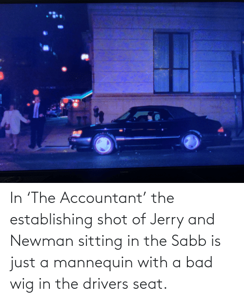 Newman: In 'The Accountant' the establishing shot of Jerry and Newman sitting in the Sabb is just a mannequin with a bad wig in the drivers seat.