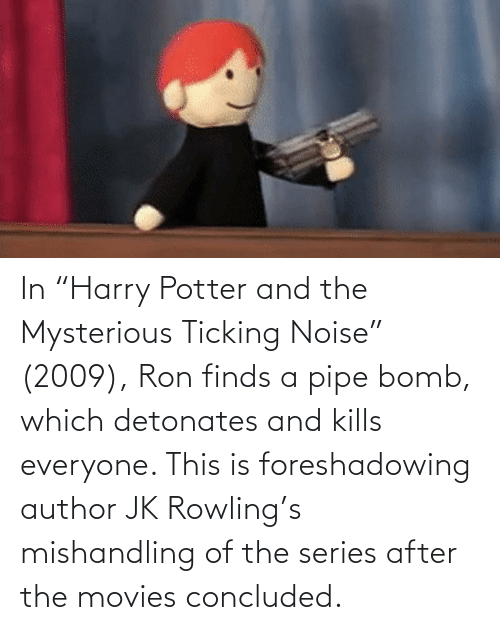 """rowling: In """"Harry Potter and the Mysterious Ticking Noise"""" (2009), Ron finds a pipe bomb, which detonates and kills everyone. This is foreshadowing author JK Rowling's mishandling of the series after the movies concluded."""
