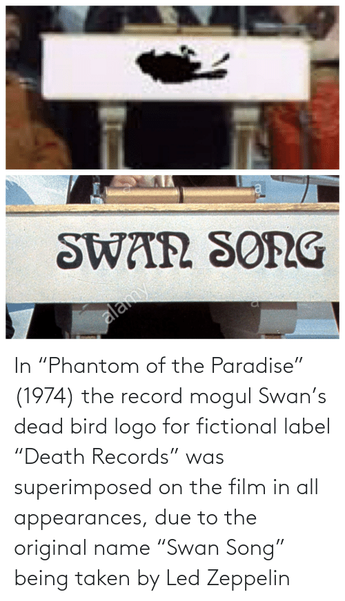 """label: In """"Phantom of the Paradise"""" (1974) the record mogul Swan's dead bird logo for fictional label """"Death Records"""" was superimposed on the film in all appearances, due to the original name """"Swan Song"""" being taken by Led Zeppelin"""