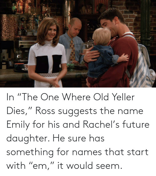 """names: In """"The One Where Old Yeller Dies,"""" Ross suggests the name Emily for his and Rachel's future daughter. He sure has something for names that start with """"em,"""" it would seem."""
