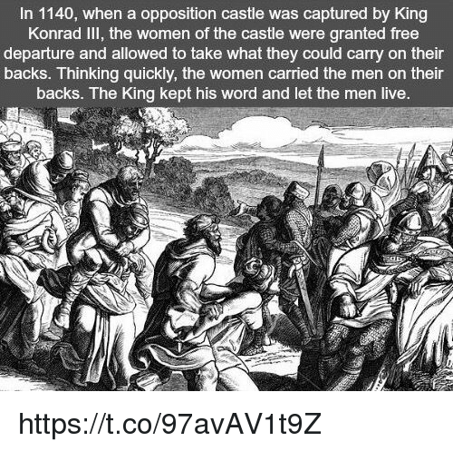 Free, Live, and Women: In 1140, when a opposition castle was captured by King  Konrad Ill, the women of the castle were granted free  departure and allowed to take what they could carry on their  backs. Thinking quickly, the women carried the men on their  backs. The King kept his word and let the men live. https://t.co/97avAV1t9Z