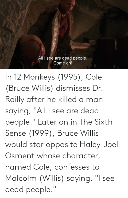 """malcolm: In 12 Monkeys (1995), Cole (Bruce Willis) dismisses Dr. Railly after he killed a man saying, """"All I see are dead people."""" Later on in The Sixth Sense (1999), Bruce Willis would star opposite Haley-Joel Osment whose character, named Cole, confesses to Malcolm (Willis) saying, """"I see dead people."""""""