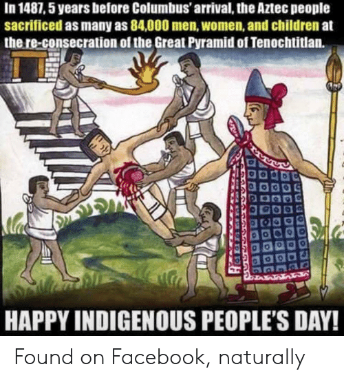 Children, Facebook, and Happy: In 1487,5 years before Columbus' arrival, the Aztec people  sacrificed as many as 84,000 men, women, and children at  the re-consecration of the Great Pyramid of Tenochtitlan.  HAPPY INDIGENOUS PEOPLE'S DAY! Found on Facebook, naturally