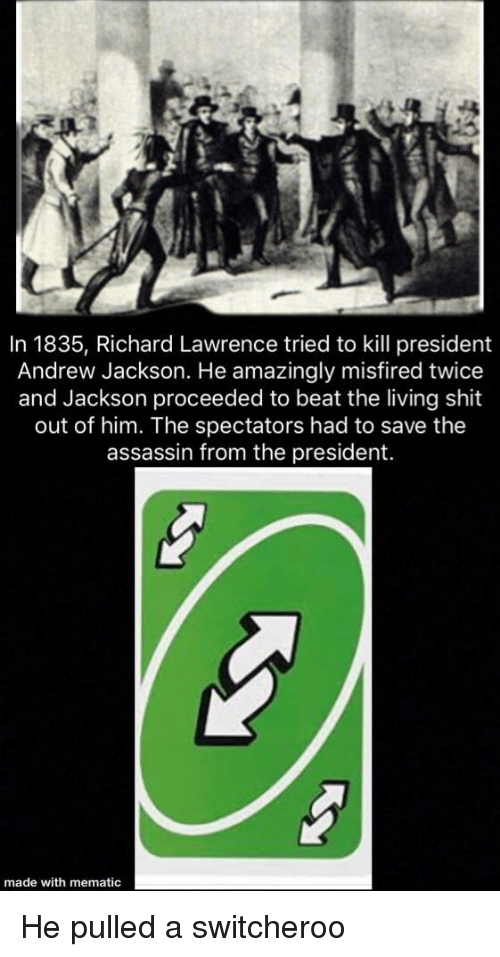 Andrew Jackson: In 1835, Richard Lawrence tried to kill president  Andrew Jackson. He amazingly misfired twice  and Jackson proceeded to beat the living shit  out of him. The spectators had to save the  assassin from the president.  made with mematic He pulled a switcheroo