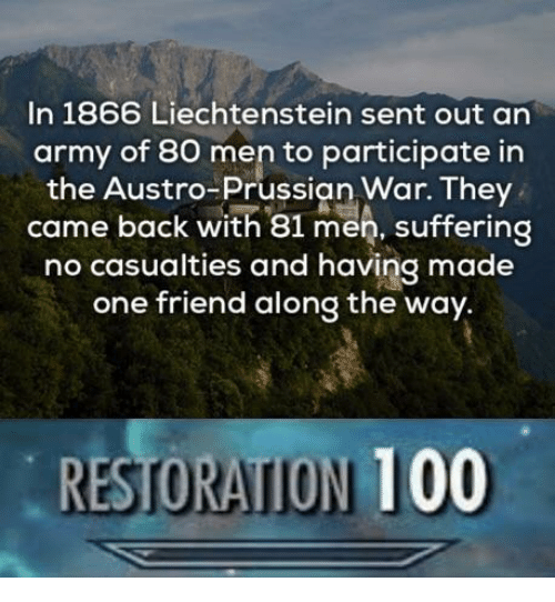 Anaconda, Army, and Prussian: In 1866 Liechtenstein sent out an  army of 80 men to participate in  the Austro-Prussian War. They  came back with 81 men, suffering  no casualties and having made  one friend along the way.  RESTORATION 100