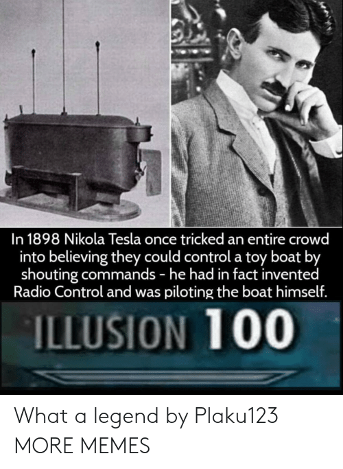 Dank, Memes, and Radio: In 1898 Nikola Tesla once tricked an entire crowd  into believing they could control a toy boat b  shouting commands - he had in fact invented  Radio Control and was piloting the boat himsellf  ILLUSION 100 What a legend by Plaku123 MORE MEMES