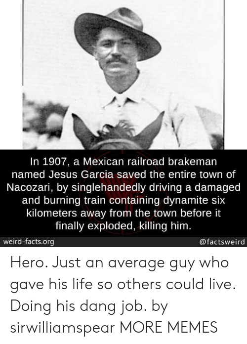 dynamite: In 1907, a Mexican railroad brakeman  named Jesus Garcia saved the entire town of  Nacozari, by singlehandedly driving a damaged  and burning train containing dynamite six  kilometers away from the town before it  finally exploded, killing him  weird-facts.org  @factsweird Hero. Just an average guy who gave his life so others could live. Doing his dang job. by sirwilliamspear MORE MEMES