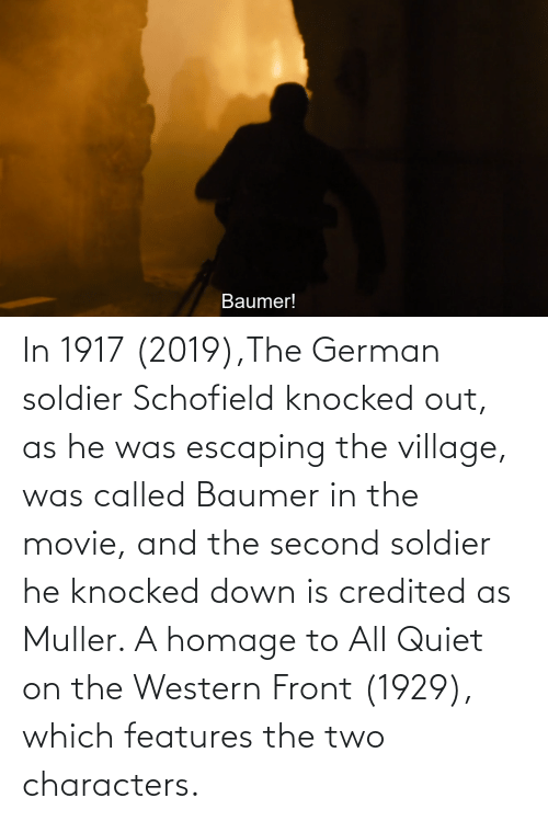 Quiet: In 1917 (2019),The German soldier Schofield knocked out, as he was escaping the village, was called Baumer in the movie, and the second soldier he knocked down is credited as Muller. A homage to All Quiet on the Western Front (1929), which features the two characters.