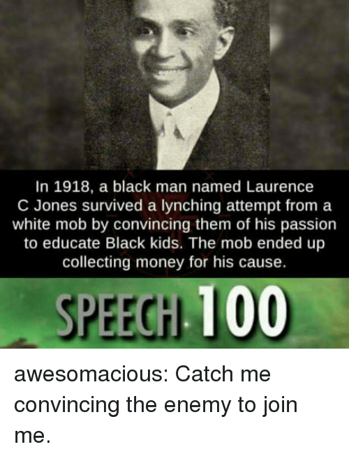 lynching: In 1918, a black man named Laurence  C Jones survived a lynching attempt from a  white mob by convincing them of his passion  to educate Black kids. The mob ended up  collecting money for his cause.  SPEECH 100 awesomacious:  Catch me convincing the enemy to join me.