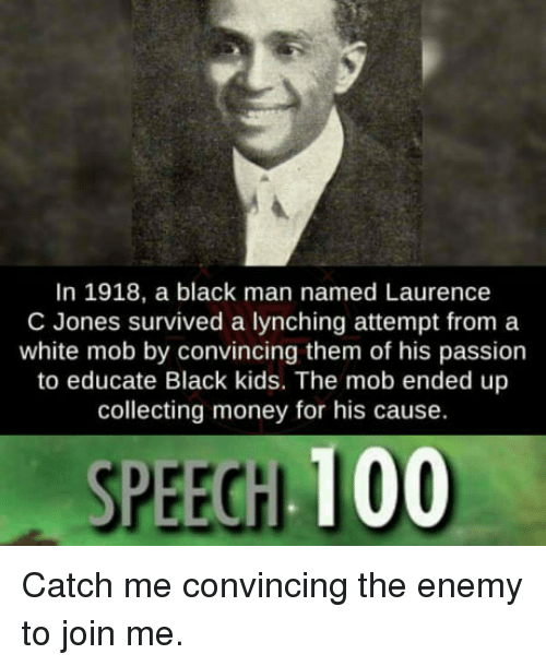 lynching: In 1918, a black man named Laurence  C Jones survived a lynching attempt from a  white mob by convincing them of his passion  to educate Black kids. The mob ended up  collecting money for his cause.  SPEECH 100 Catch me convincing the enemy to join me.