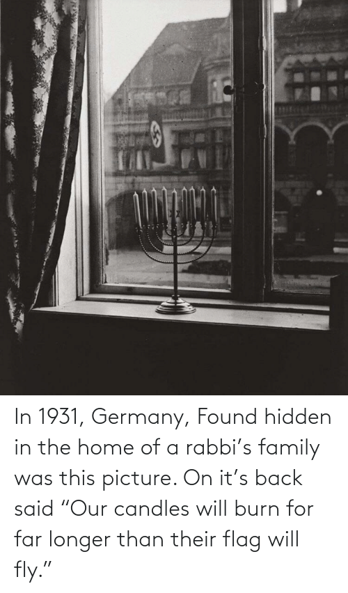 "fly: In 1931, Germany, Found hidden in the home of a rabbi's family was this picture. On it's back said ""Our candles will burn for far longer than their flag will fly."""