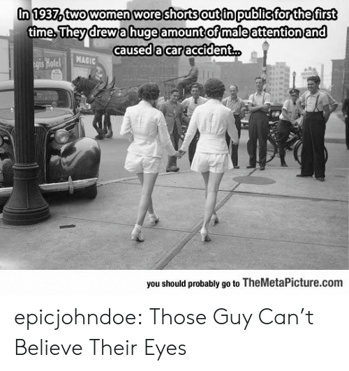 Should Probably: In 1937atwowomen wore shorts out in publicfor thefirst  time.Theydrewahuge amount ofmaleattentionand  caused 'acar accident  MAGIC  you should probably go to TheMetaPicture.com epicjohndoe:  Those Guy Can't Believe Their Eyes