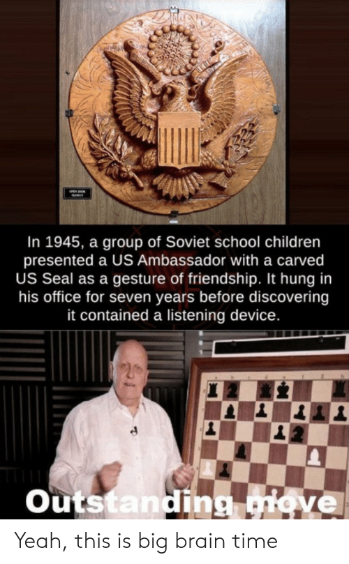 hung: In 1945, a group of Soviet school children  presented a US Ambassador with a carved  US Seal as a gesture of friendship. It hung in  his office for seven years before discovering  it contained a listening device.  Outstanding giove Yeah, this is big brain time