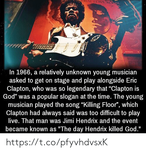 """the event: In 1966, a relatively unknown young musician  asked to get on stage and play alongside Eric  Clapton, who was so legendary that """"Clapton is  God"""" was a popular slogan at the time. The young  musician played the song """"Killing Floor"""", which  Clapton had always said was too difficult to play  live. That man was Jimi Hendrix and the event  became known as """"The day Hendrix killed God."""" https://t.co/pfyvhdvsxK"""