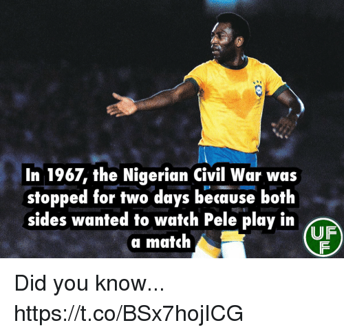 pele: In 1967, the Nigerian Civil War was  stopped for two days because both  sides wanted to watch Pele play in  a match  UF Did you know... https://t.co/BSx7hojICG