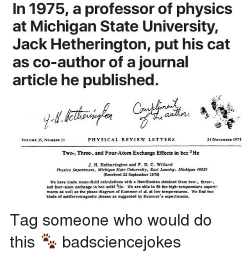Memes, Mean, and Michigan: In 1975, a professor of physics  at Michigan State University,  Jack Hetherington, put his cat  as co-author of a journal  article he published  VOLUME 35, NUMBER 21  PHYSICAL REVIEW LETTERS  24 NovEMBER 1975  Two-, Three-, and Four-Atom Exchange Effects in bcc 3He  J. H. Hetherington and F. D. C. Willard  Physics Department, Michigan State University, East Lansing. Michigan 48824  (Received 22 September 1975)  We have made mean-field calculatlons wth a Hamiltonlan obtalned from two-, three-  and four-atom exchange In bec solld He. We are able to it the high-temperature experi-  ments as well as the phase diagram of Kummer et al. at low temperatures. We find two  kinds of antiferromagnetic phases as suggested by Kummer's experiments Tag someone who would do this 🐾 badsciencejokes