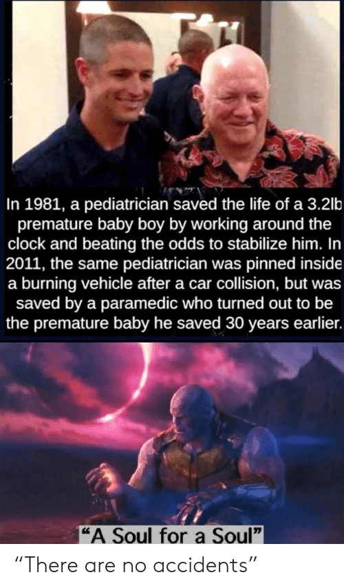 "burning: In 1981, a pediatrician saved the life of a 3.2lb  premature baby boy by working around the  clock and beating the odds to stabilize him. In  2011, the same pediatrician was pinned inside  a burning vehicle after a car collision, but was  saved by a paramedic who turned out to be  the premature baby he saved 30 years earlier.  ""A Soul fora Soul"" ""There are no accidents"""