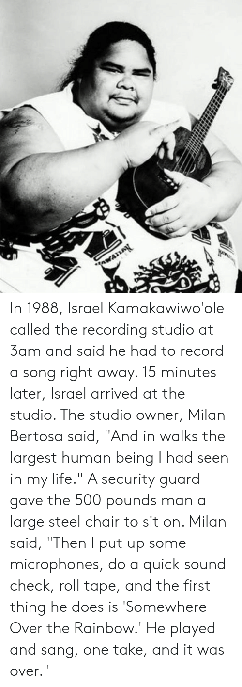 """Life, Memes, and Sang: In 1988, Israel Kamakawiwo'ole called the recording studio at 3am and said he had to record a song right away. 15 minutes later, Israel arrived at the studio. The studio owner, Milan Bertosa said, """"And in walks the largest human being I had seen in my life."""" A security guard gave the 500 pounds man a large steel chair to sit on. Milan said, """"Then I put up some microphones, do a quick sound check, roll tape, and the first thing he does is 'Somewhere Over the Rainbow.' He played and sang, one take, and it was over."""""""