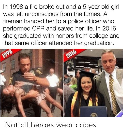 In 2016: In 1998 a fire broke out and a 5-year old girl  was left unconscious from the fumes. A  fireman handed her to a police officer who  performed CPR and saved her life. In 2016  she graduated with honors from college and  that same officer attended her graduation.  2016  u/honorsocie  1998 Not all heroes wear capes