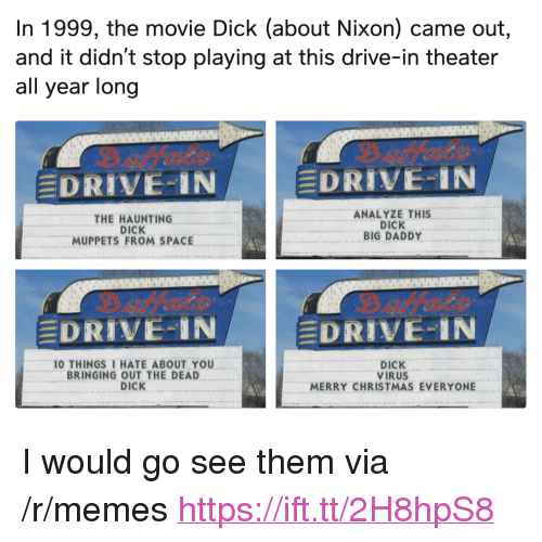 """10 Things I Hate About You: In 1999, the movie Dick (about Nixon) came out,  and it didn't stop playing at this drive-in theater  all year long  DRIVE-IN  DRIVE-IN  THE HAUNTING  DICK  MUPPETS FROM SPACE  ANALYZE THIS  DICK  BIG DADDY  DRIVE-IN  DRIVE..IN  10 THINGS I HATE ABOUT YOU  BRINGING OUT THE DEAD  DICK  DICK  VIRUS  MERRY CHRISTMAS EVERYONE <p>I would go see them via /r/memes <a href=""""https://ift.tt/2H8hpS8"""">https://ift.tt/2H8hpS8</a></p>"""