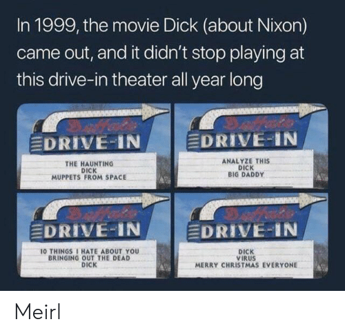 theater: In 1999, the movie Dick (about Nixon)  came out, and it didn't stop playing at  this drive-in theater all year long  EDRIVE IN  EDRIVE-IN  ANALYZE THIS  DICK  BIG DADDY  THE HAUNTING  DICK  MUPPETS FROM SPACE  EDRIVE-IN  EDRIVE-IN  10 THINGS 1 HATE ABOUT YOU  BRINGING OUT THE DEAD  DICK  DICK  VIRUS  MERRY CHRISTMAS EVERYONE Meirl