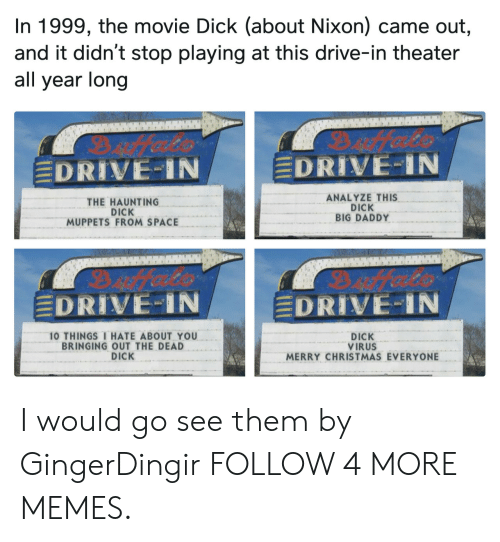 10 Things I Hate About You: In 1999, the movie Dick (about Nixon) came out,  and it didn't stop playing at this drive-in theater  all year long  Dfeets  EDRIVE-IN  EDRIVE-IN  ANALYZE THIS  DICK  BIG DADDY  THE HAUNTING  DICK  MUPPETS FROM SPACE  EDRIVE-IN  DRIVE-IN  10 THINGS I HATE ABOUT YOU  BRINGING OUT THE DEAD  DICK  DICK  VIRUS  MERRY CHRISTMAS EVERYONE I would go see them by GingerDingir FOLLOW 4 MORE MEMES.
