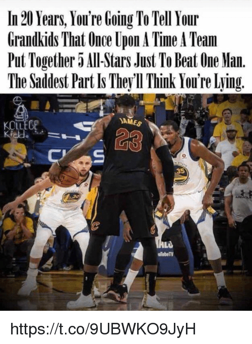 Memes, Once Upon a Time, and Stars: In 20 Years, You're Going To Tell Your  Grandkids That Once Upon A Time A Team  Put Together 5 Al-Stars Just To Beat One Man.  The Saddest Part Is They ll Think You're Lying.  JAMES  KOLLEGE  35  ulubeTV https://t.co/9UBWKO9JyH