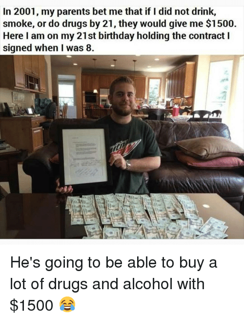 Drugs And Alcohol: In 2001, my parents bet me that if I did not drink,  smoke, or do drugs by 21, they would give me $1500  Here I am on my 21st birthday holding the contract I  signed when I was 8 He's going to be able to buy a lot of drugs and alcohol with $1500 😂