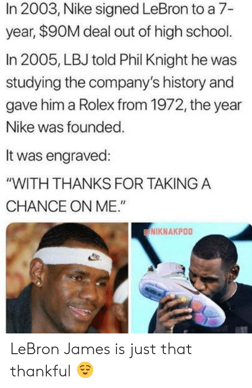 "LeBron James: In 2003, Nike signed LeBron to a 7-  year, $90M deal out of high school.  In 2005, LBJ told Phil Knight he was  studying the company's history and  gave him a Rolex from 1972, the year  Nike was founded  It was engraved:  ""WITH THANKS FOR TAKINGA  CHANCE ON ME.""  NIKNAKPOO LeBron James is just that thankful 😌"