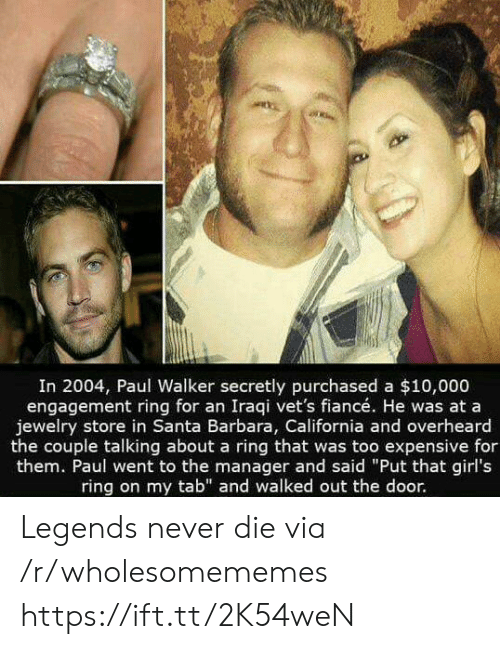 """tab: In 2004, Paul Walker secretly purchased a $10,000  engagement ring for an Iraqi vet's fiancé. He was at a  jewelry store in Santa Barbara, California and overheard  the couple talking about a ring that was too expensive for  them. Paul went to the manager and said """"Put that girl's  ring on my tab"""" and walked out the door. Legends never die via /r/wholesomememes https://ift.tt/2K54weN"""