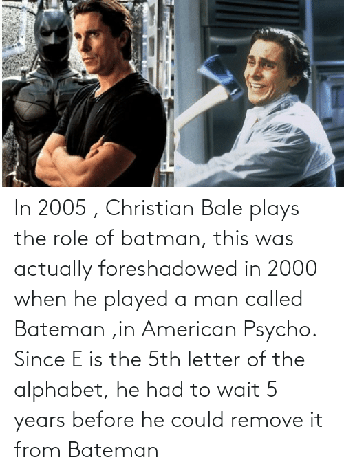Batman: In 2005 , Christian Bale plays the role of batman, this was actually foreshadowed in 2000 when he played a man called Bateman ,in American Psycho. Since E is the 5th letter of the alphabet, he had to wait 5 years before he could remove it from Bateman