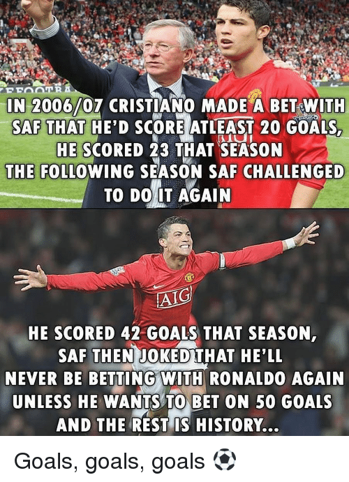 Joked: IN 2006/07 CRISTIANO MADE A BET WITH  SAF THAT HE'D SCORE ATLEAST 20 GOALS  HE SCORED 23 THAT SEASON  THE FOLLOWING SEASON SAF CHALLENGED  TO DO IT AGAIN  AIG  HE SCORED 42 GOALS THAT SEASON  SAF THEN JOKED THAT HE'LL  NEVER BE BETTING WITH RONALDO AGAIN  UNLESS HE WANTS TO BET ON 50 GOALS  AND THE REST IS HISTORY... Goals, goals, goals ⚽️