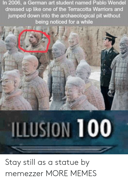 Warriors: In 2006, a German art student named Pablo Wendel  dressed up like one of the Terracotta Warriors and  jumped down into the archaeological pit without  being noticed for a while  ILLUSION 100 Stay still as a statue by memezzer MORE MEMES