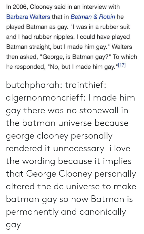 "the batman: In 2006, Clooney said in an interview with  Barbara Walters that in Batman & Robin he  played Batman as gay. ""I was in a rubber suit  and I had rubber nipples. I could have played  Batman straight, but I made him gay."" Walters  then asked, ""George, is Batman gay?"" To which  he responded, ""No, but I made him gay.""l1 butchpharah:  trainthief:  algernonmoncrieff: I made him gay there was no stonewall in the batman universe because george clooney personally rendered it unnecessary    i love the wording because it implies that George Clooney personally altered the dc universe to make batman gay so now Batman is permanently and canonically gay"