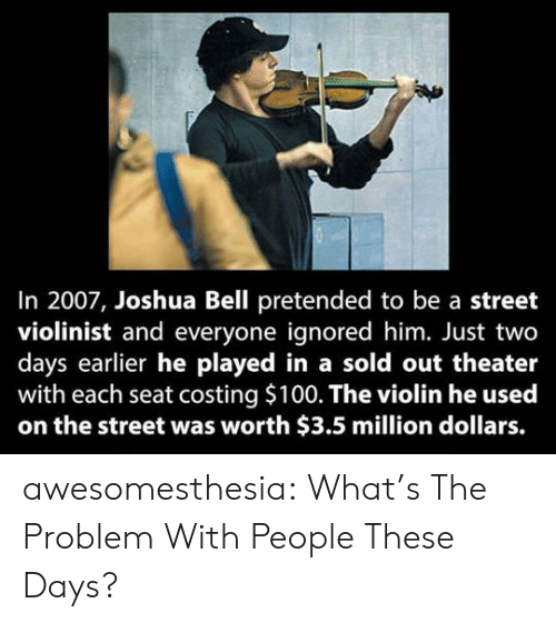 violin: In 2007, Joshua Bell pretended to be a street  violinist and everyone ignored him. Just two  days earlier he played in a sold out theater  with each seat costing $100. The violin he used  on the street was worth $3.5 million dollars. awesomesthesia:  What's The Problem With People These Days?