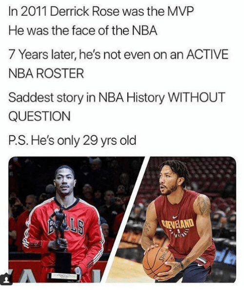 Derrick Rose: In 2011 Derrick Rose was the MVP  He was the face of the NBA  7 Years later, he's not even on an ACTIVE  NBA ROSTER  Saddest story in NBA History WITHOUT  QUESTION  P.S. He's only 29 yrs old  EVELAND  pr