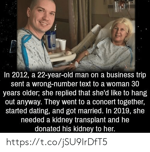 kidney transplant: In 2012, a 22-year-old man on a business trip  sent a wrong-number text to a woman 30  years older; she replied that she'd like to hang  out anyway. They went to a concert together,  started dating, and got married. In 2019, she  needed a kidney transplant and he  donated his kidney to her. https://t.co/jSU9IrDfT5