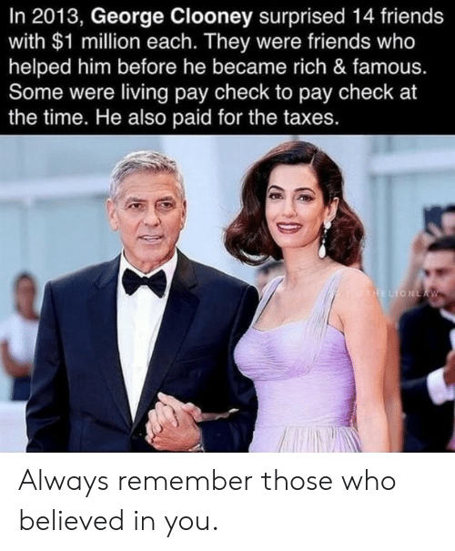 Friends, Taxes, and Time: In 2013, George Clooney surprised 14 friends  with $1 million each. They were friends who  helped him before he became rich & famous.  Some were living pay check to pay check at  the time. He also paid for the taxes.  THELIONLA W Always remember those who believed in you.
