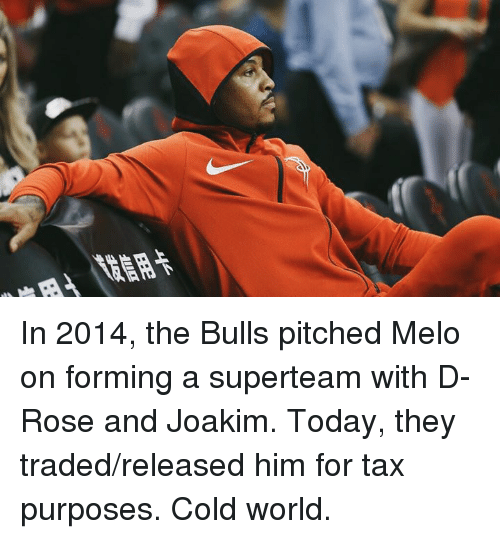 melo: In 2014, the Bulls pitched Melo on forming a superteam with D-Rose and Joakim.  Today, they traded/released him for tax purposes.  Cold world.
