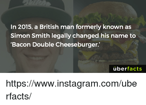 """Facts, Instagram, and Memes: In 2015, a British man formerly known as  Simon Smith legally changed his name to  """"Bacon Double Cheeseburger.  uber  facts https://www.instagram.com/uberfacts/"""