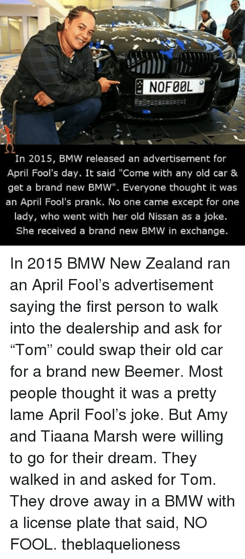 "Bmw, Memes, and Prank: In 2015, BMW released an advertisement for  April Fool's day. It said ""Come with any old car &  get a brand new BMW"". Everyone thought it was  an April Fool's prank. No one came except for one  lady, who went with her old Nissan as a joke.  She received a brand new BMW in exchange. In 2015 BMW New Zealand ran an April Fool's advertisement saying the first person to walk into the dealership and ask for ""Tom"" could swap their old car for a brand new Beemer. Most people thought it was a pretty lame April Fool's joke. But Amy and Tiaana Marsh were willing to go for their dream. They walked in and asked for Tom. They drove away in a BMW with a license plate that said, NO FOOL. theblaquelioness"