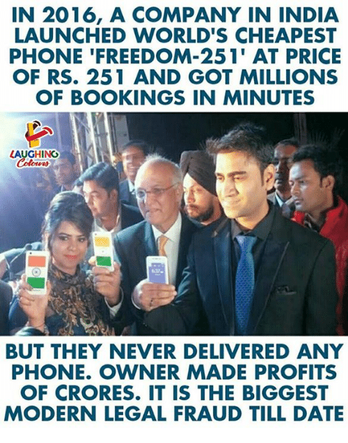 Phone, Date, and India: IN 2016, A COMPANY IN INDIA  LAUNCHED WORLD'S CHEAPEST  PHONE 'FREEDOM-251' AT PRICE  OF RS. 251 AND GOT MILLIONS  OF BOOKINGS IN MINUTES  LAUGHING  BUT THEY NEVER DELIVERED ANY  PHONE. OWNER MADE PROFITS  OF CRORES. IT IS THE BIGGEST  MODERN LEGAL FRAUD TILL DATE