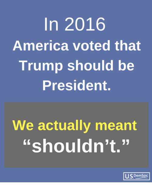 "America, Trump, and President: In 2016  America voted that  Trump should be  President.  We actually meant  ""shouldn't.""  US DemSoc"