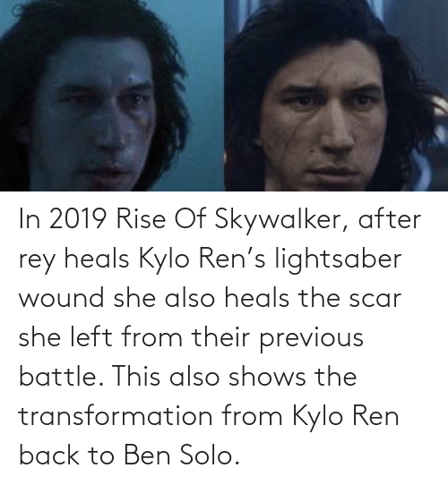 Kylo Ren: In 2019 Rise Of Skywalker, after rey heals Kylo Ren's lightsaber wound she also heals the scar she left from their previous battle. This also shows the transformation from Kylo Ren back to Ben Solo.